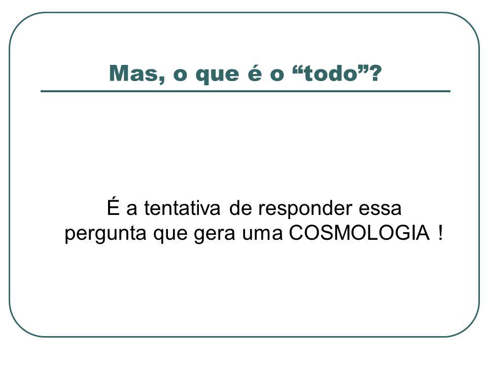 É a tentativa de responder essa pergunta que gera uma COSMOLOGIA !