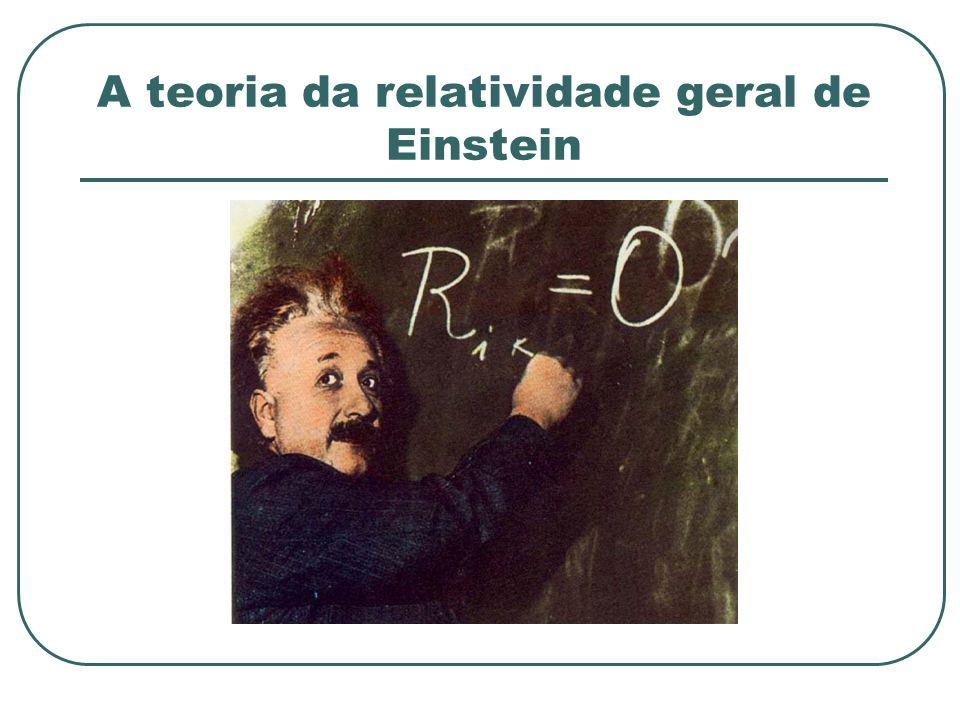 A teoria da relatividade geral de Einstein