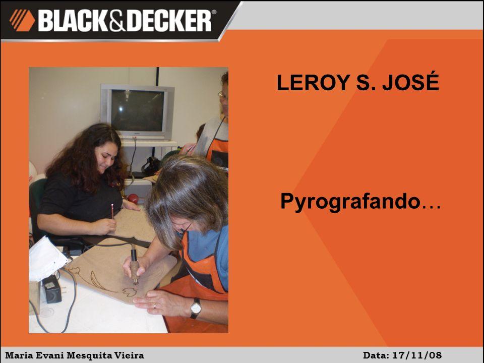 LEROY S. JOSÉ Pyrografando… Maria Evani Mesquita Vieira Data: 17/11/08