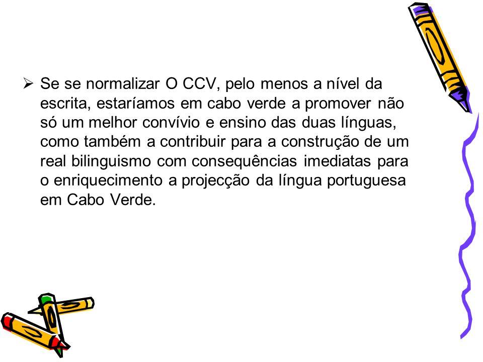 Se se normalizar O CCV, pelo menos a nível da escrita, estaríamos em cabo verde a promover não só um melhor convívio e ensino das duas línguas, como também a contribuir para a construção de um real bilinguismo com consequências imediatas para o enriquecimento a projecção da língua portuguesa em Cabo Verde.