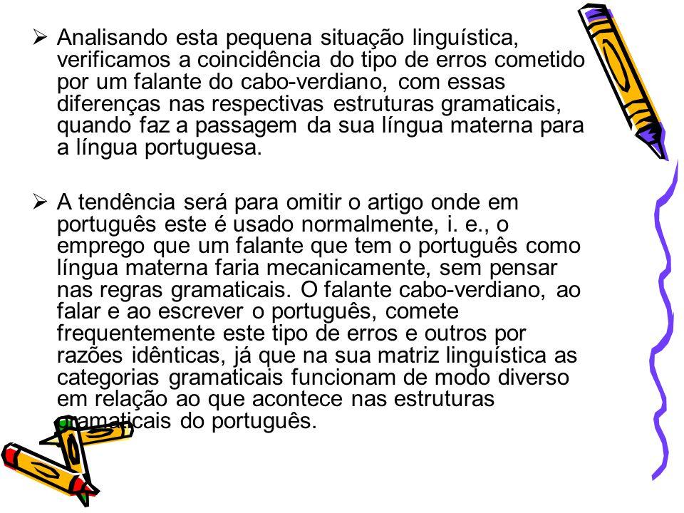 Analisando esta pequena situação linguística, verificamos a coincidência do tipo de erros cometido por um falante do cabo-verdiano, com essas diferenças nas respectivas estruturas gramaticais, quando faz a passagem da sua língua materna para a língua portuguesa.
