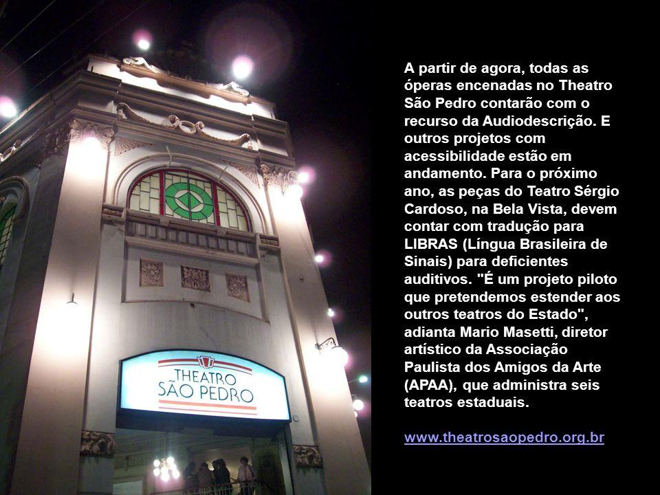 A partir de agora, todas as óperas encenadas no Theatro São Pedro contarão com o recurso da Audiodescrição. E outros projetos com acessibilidade estão em andamento. Para o próximo ano, as peças do Teatro Sérgio Cardoso, na Bela Vista, devem contar com tradução para LIBRAS (Língua Brasileira de Sinais) para deficientes auditivos. É um projeto piloto que pretendemos estender aos outros teatros do Estado , adianta Mario Masetti, diretor artístico da Associação Paulista dos Amigos da Arte (APAA), que administra seis teatros estaduais.