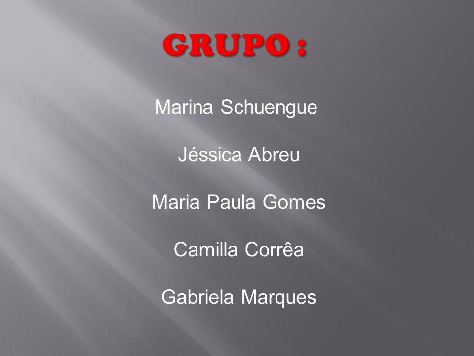 GRUPO : Marina Schuengue Jéssica Abreu Maria Paula Gomes