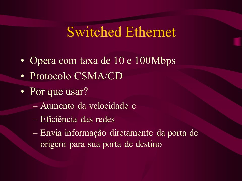 Switched Ethernet Opera com taxa de 10 e 100Mbps Protocolo CSMA/CD
