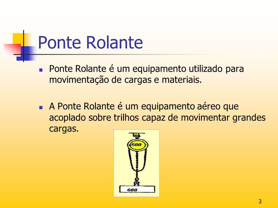 Ponte Rolante Ponte Rolante é um equipamento utilizado para movimentação de cargas e materiais.