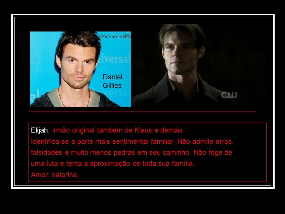 Daniel Gillies Daniel Gillies. Elijah, irmão original também de Klaus e demais. Identifica-se a parte mais sentimental familiar. Não admite erros,