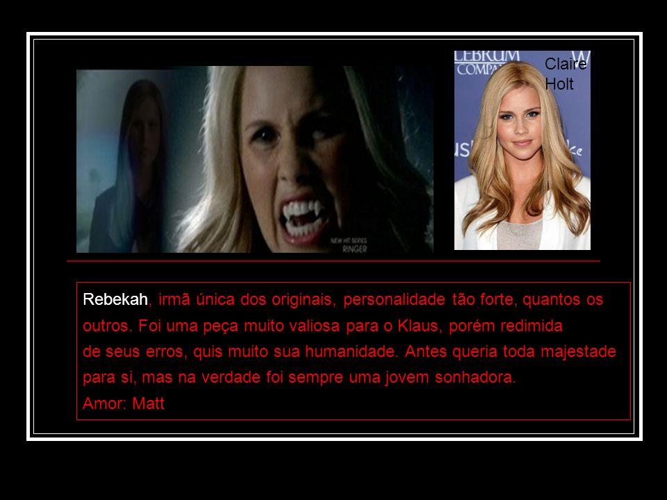 Claire Holt Rebekah, irmã única dos originais, personalidade tão forte, quantos os. outros. Foi uma peça muito valiosa para o Klaus, porém redimida.