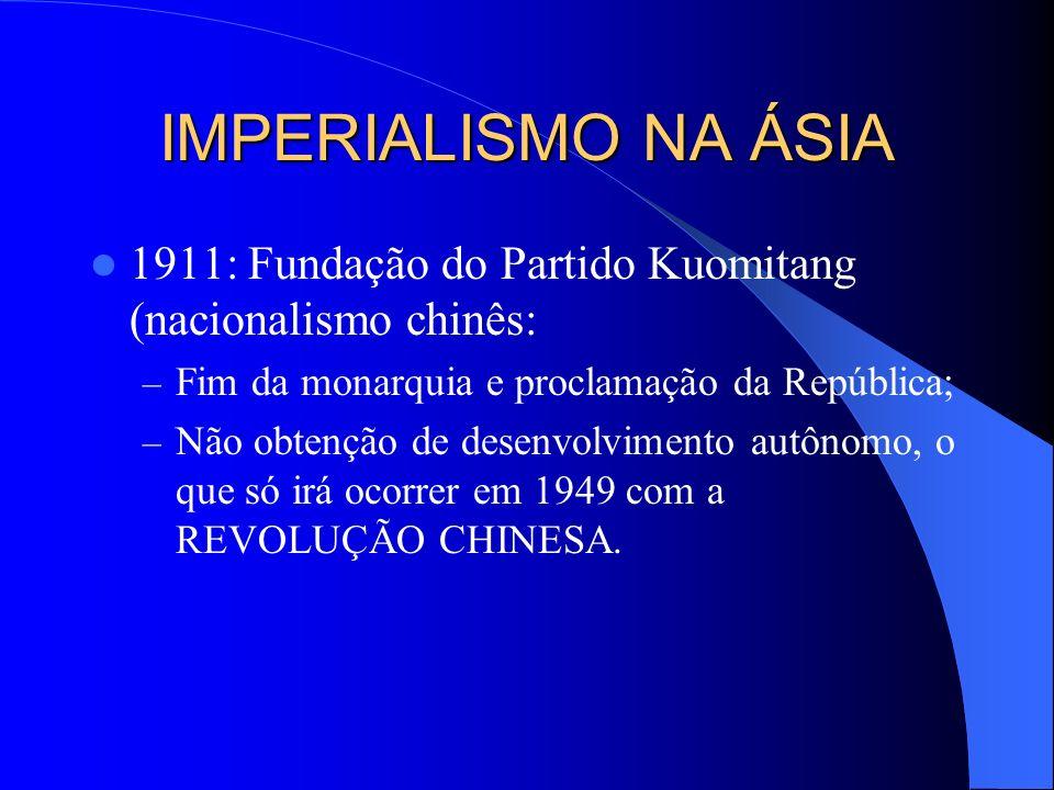 IMPERIALISMO NA ÁSIA 1911: Fundação do Partido Kuomitang (nacionalismo chinês: Fim da monarquia e proclamação da República;
