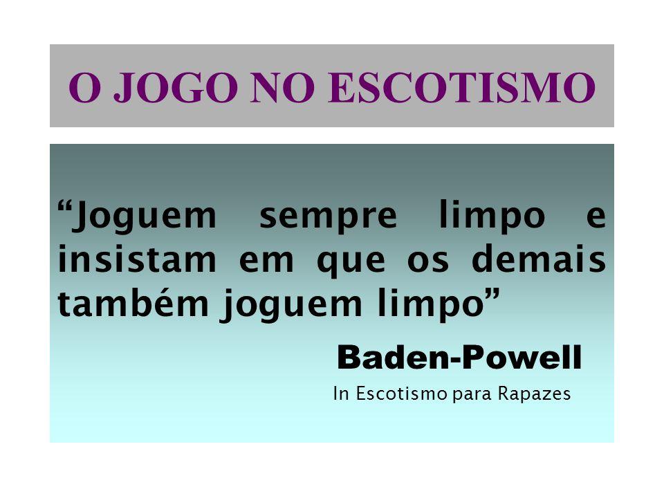 O JOGO NO ESCOTISMO Joguem sempre limpo e insistam em que os demais também joguem limpo Baden-Powell.
