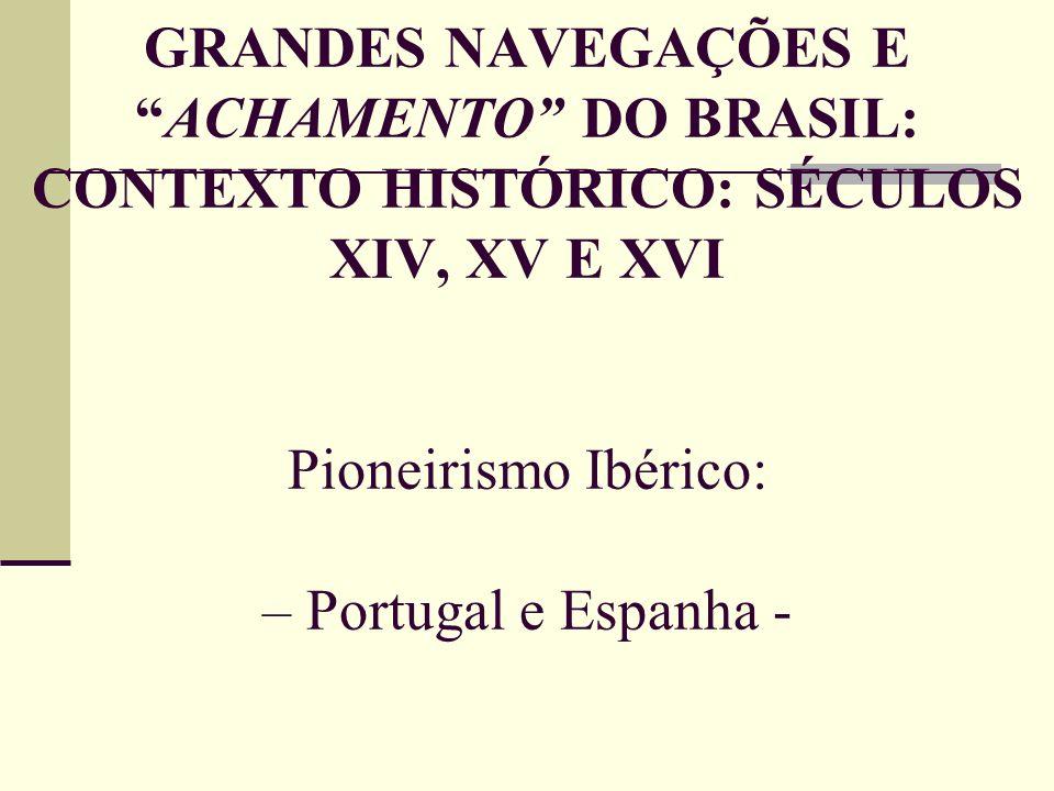 GRANDES NAVEGAÇÕES E ACHAMENTO DO BRASIL: CONTEXTO HISTÓRICO: SÉCULOS XIV, XV E XVI Pioneirismo Ibérico: – Portugal e Espanha -