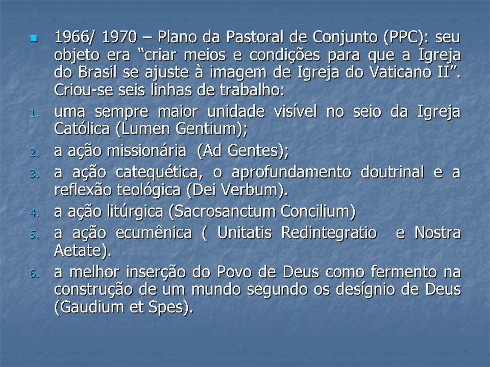 1966/ 1970 – Plano da Pastoral de Conjunto (PPC): seu objeto era criar meios e condições para que a Igreja do Brasil se ajuste à imagem de Igreja do Vaticano II . Criou-se seis linhas de trabalho:
