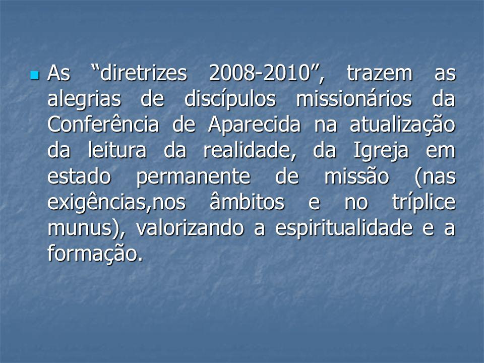 As diretrizes 2008-2010 , trazem as alegrias de discípulos missionários da Conferência de Aparecida na atualização da leitura da realidade, da Igreja em estado permanente de missão (nas exigências,nos âmbitos e no tríplice munus), valorizando a espiritualidade e a formação.