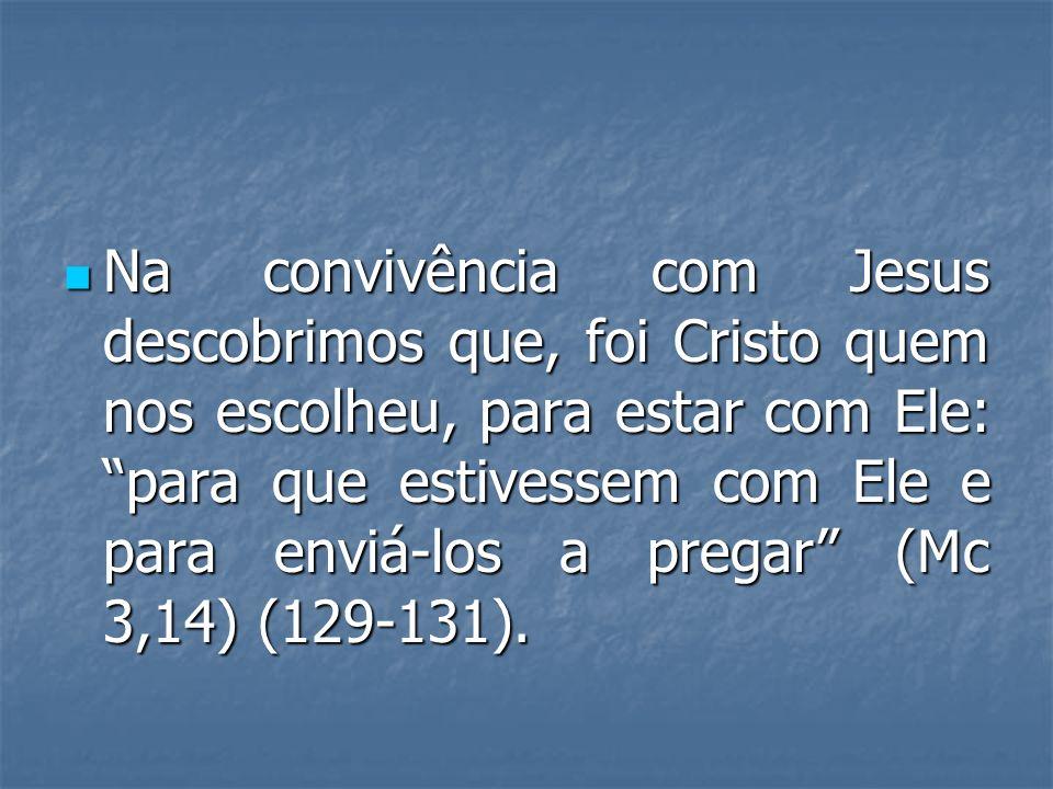 Na convivência com Jesus descobrimos que, foi Cristo quem nos escolheu, para estar com Ele: para que estivessem com Ele e para enviá-los a pregar (Mc 3,14) (129-131).