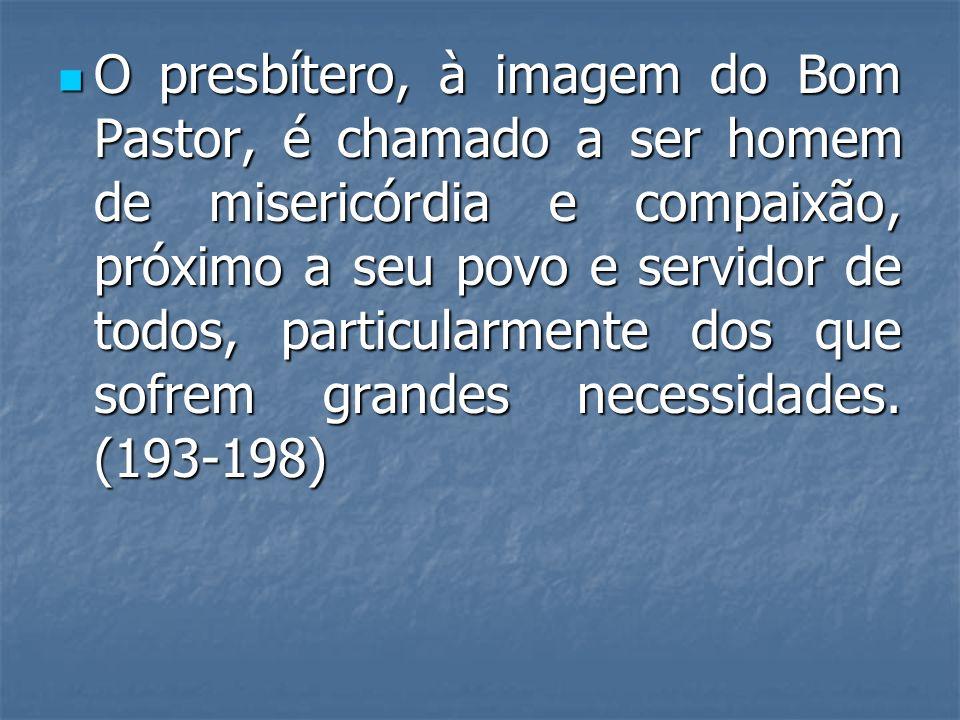 O presbítero, à imagem do Bom Pastor, é chamado a ser homem de misericórdia e compaixão, próximo a seu povo e servidor de todos, particularmente dos que sofrem grandes necessidades.