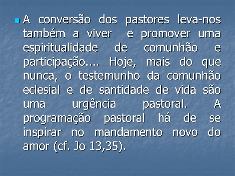 A conversão dos pastores leva-nos também a viver e promover uma espiritualidade de comunhão e participação....