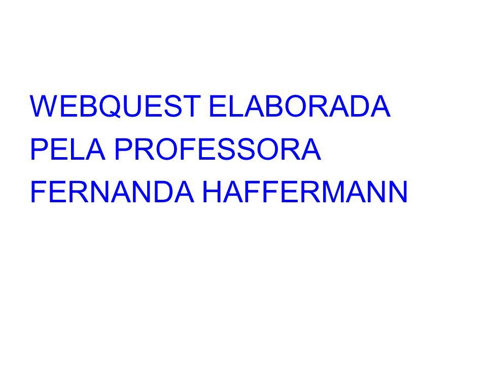 WEBQUEST ELABORADA PELA PROFESSORA FERNANDA HAFFERMANN