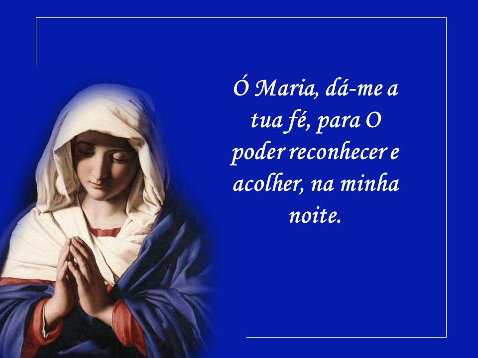 Ó Maria, dá-me a tua fé, para O poder reconhecer e acolher, na minha noite.