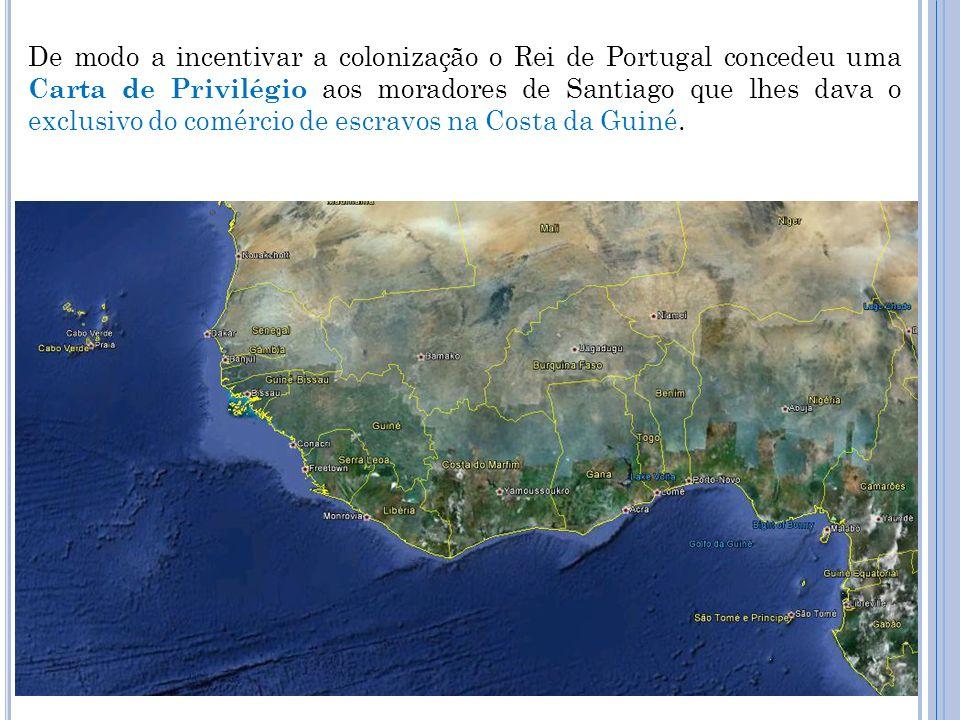De modo a incentivar a colonização o Rei de Portugal concedeu uma Carta de Privilégio aos moradores de Santiago que lhes dava o exclusivo do comércio de escravos na Costa da Guiné.