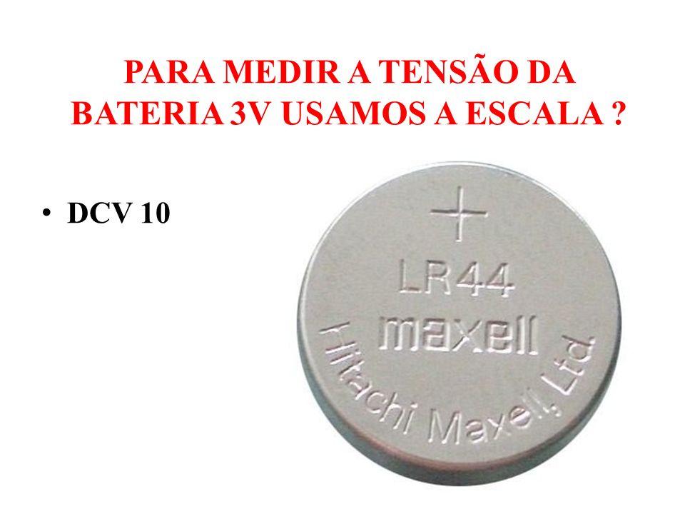 PARA MEDIR A TENSÃO DA BATERIA 3V USAMOS A ESCALA