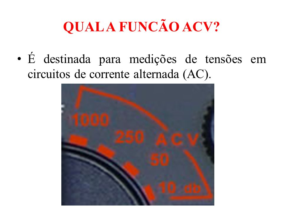 QUAL A FUNCÃO ACV É destinada para medições de tensões em circuitos de corrente alternada (AC).