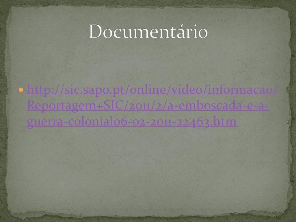 Documentário http://sic.sapo.pt/online/video/informacao/ Reportagem+SIC/2011/2/a-emboscada-e-a- guerra-colonial06-02-2011-22463.htm.