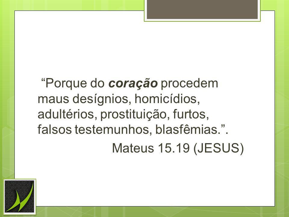Porque do coração procedem maus desígnios, homicídios, adultérios, prostituição, furtos, falsos testemunhos, blasfêmias. .