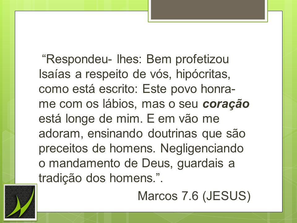Respondeu- lhes: Bem profetizou Isaías a respeito de vós, hipócritas, como está escrito: Este povo honra- me com os lábios, mas o seu coração está longe de mim.