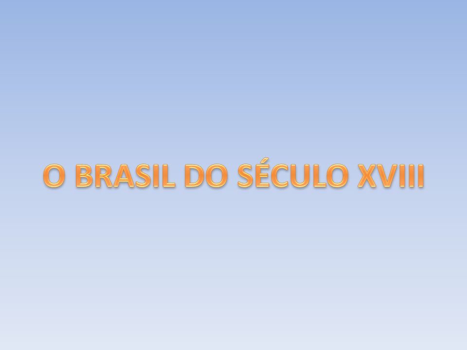 O BRASIL DO SÉCULO XVIII