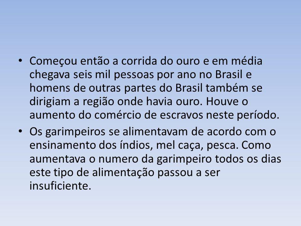 Começou então a corrida do ouro e em média chegava seis mil pessoas por ano no Brasil e homens de outras partes do Brasil também se dirigiam a região onde havia ouro. Houve o aumento do comércio de escravos neste período.