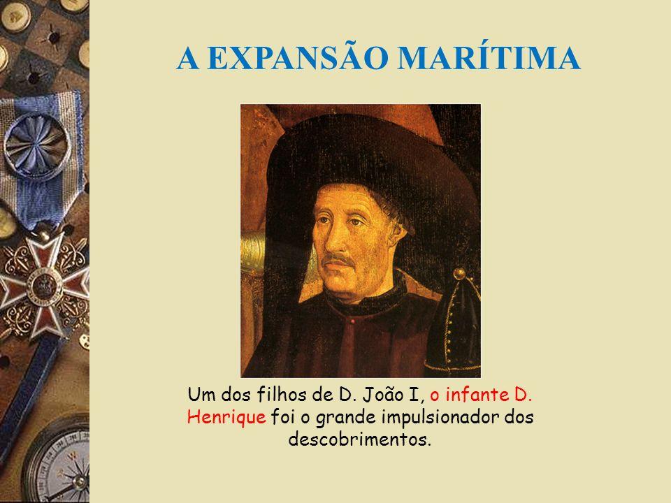 A EXPANSÃO MARÍTIMA Um dos filhos de D. João I, o infante D.