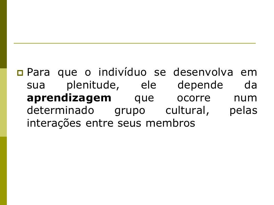 Para que o indivíduo se desenvolva em sua plenitude, ele depende da aprendizagem que ocorre num determinado grupo cultural, pelas interações entre seus membros