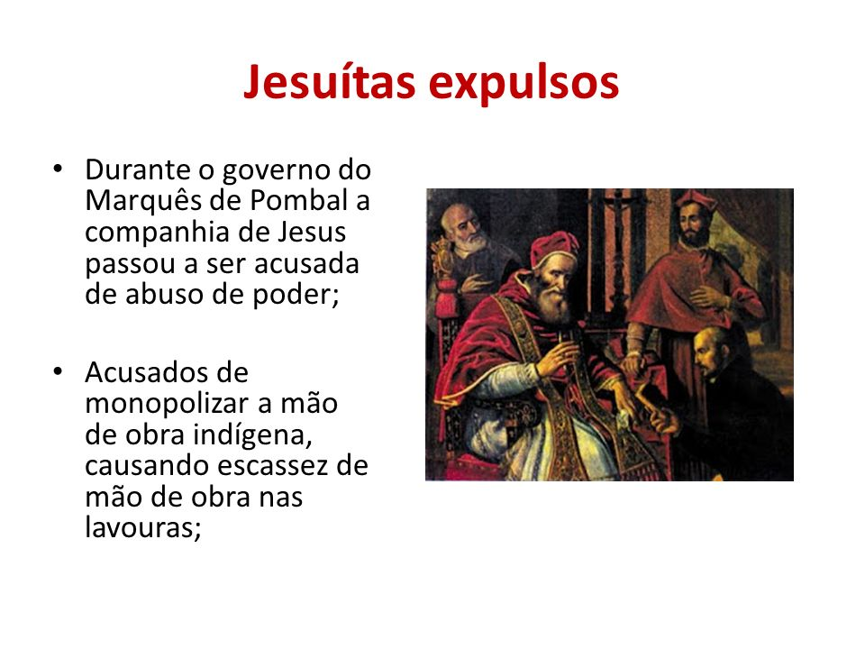 Jesuítas expulsos Durante o governo do Marquês de Pombal a companhia de Jesus passou a ser acusada de abuso de poder;