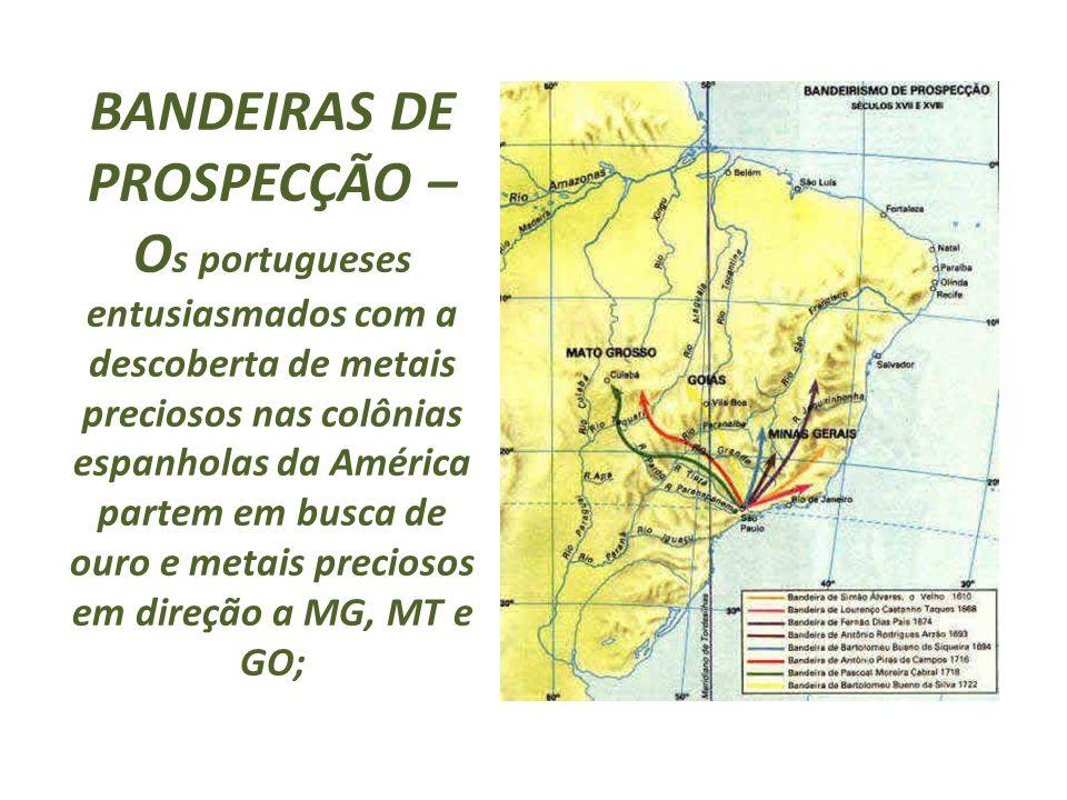 BANDEIRAS DE PROSPECÇÃO – Os portugueses entusiasmados com a descoberta de metais preciosos nas colônias espanholas da América partem em busca de ouro e metais preciosos em direção a MG, MT e GO;