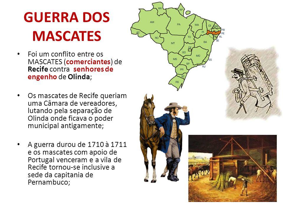 GUERRA DOS MASCATES Foi um conflito entre os MASCATES (comerciantes) de Recife contra senhores de engenho de Olinda;