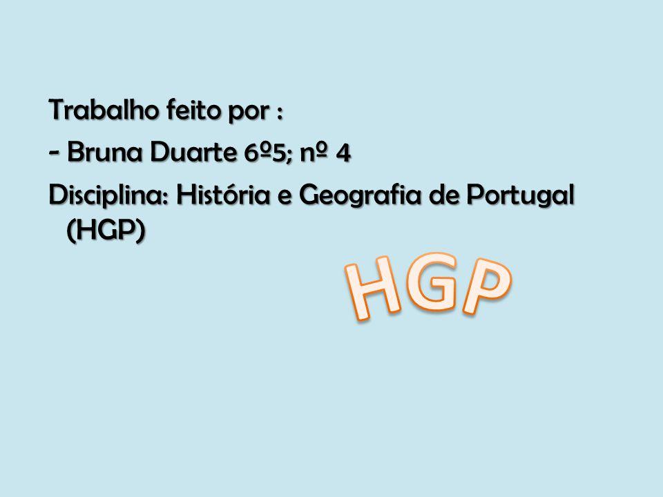 Trabalho feito por : - Bruna Duarte 6º5; nº 4 Disciplina: História e Geografia de Portugal (HGP)
