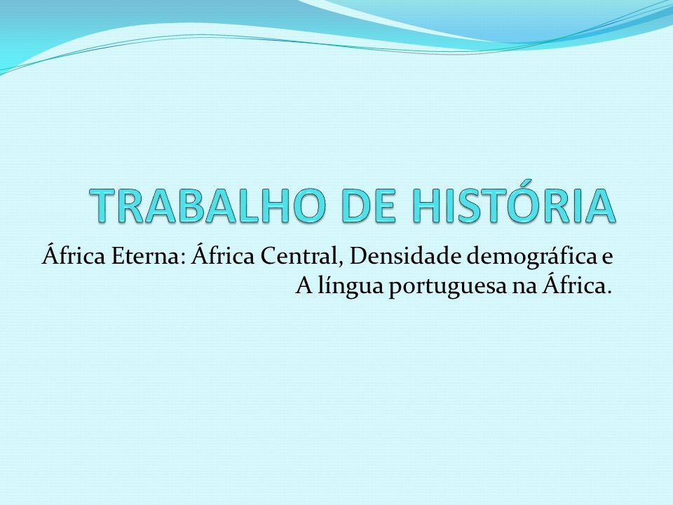 TRABALHO DE HISTÓRIA África Eterna: África Central, Densidade demográfica e A língua portuguesa na África.