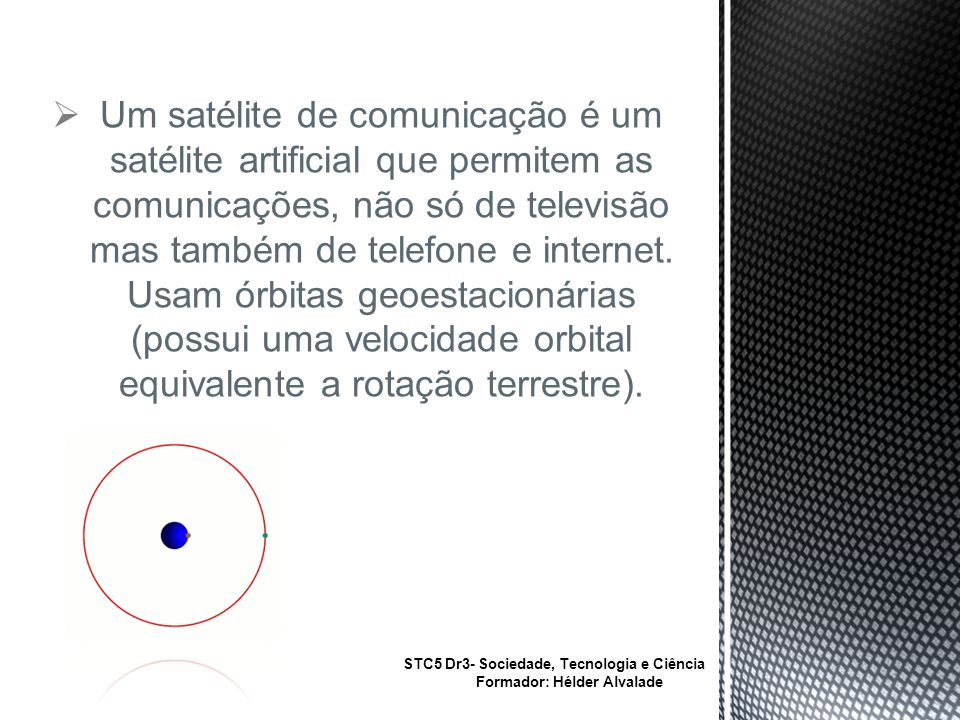Um satélite de comunicação é um satélite artificial que permitem as comunicações, não só de televisão mas também de telefone e internet. Usam órbitas geoestacionárias (possui uma velocidade orbital equivalente a rotação terrestre).