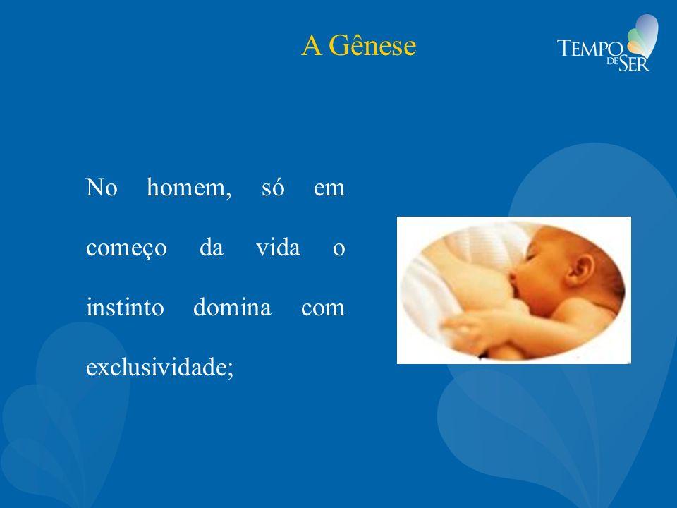 A Gênese No homem, só em começo da vida o instinto domina com exclusividade;
