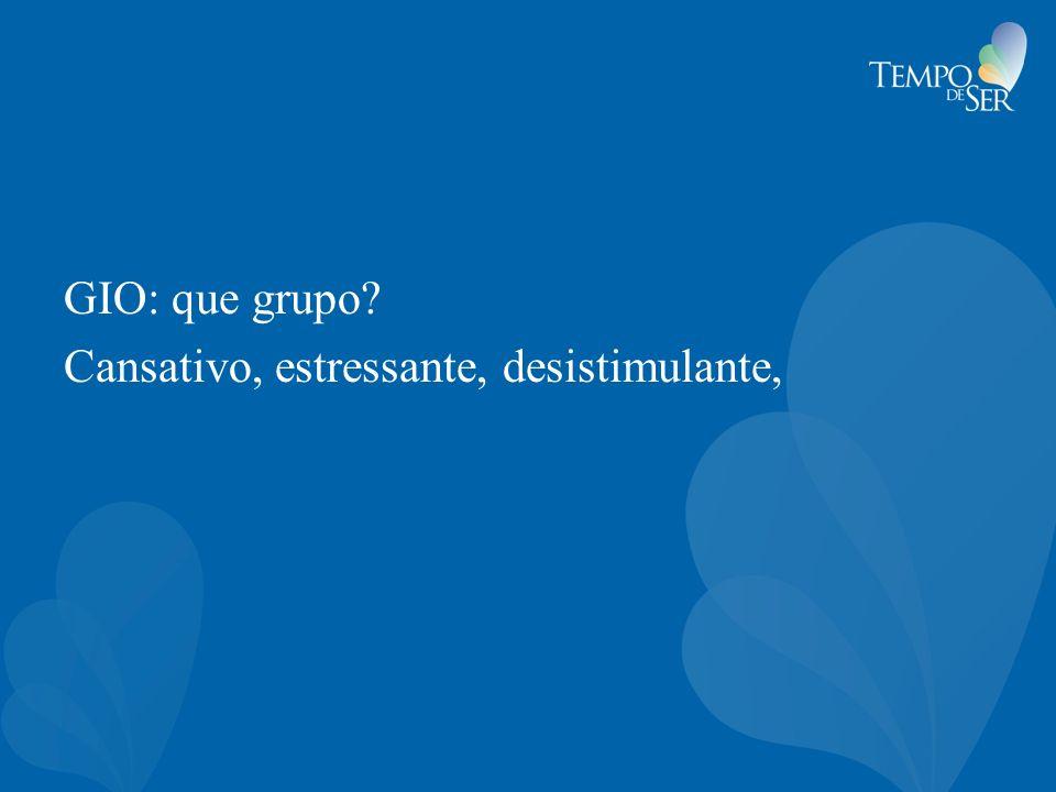 GIO: que grupo Cansativo, estressante, desistimulante,