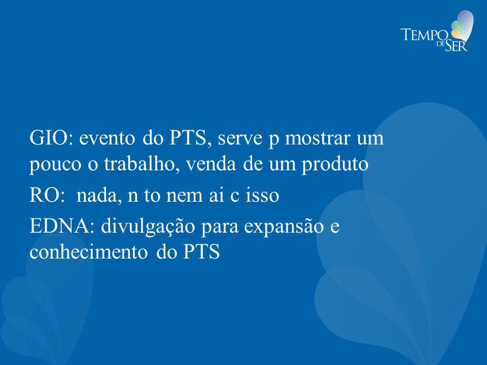 GIO: evento do PTS, serve p mostrar um pouco o trabalho, venda de um produto RO: nada, n to nem ai c isso EDNA: divulgação para expansão e conhecimento do PTS