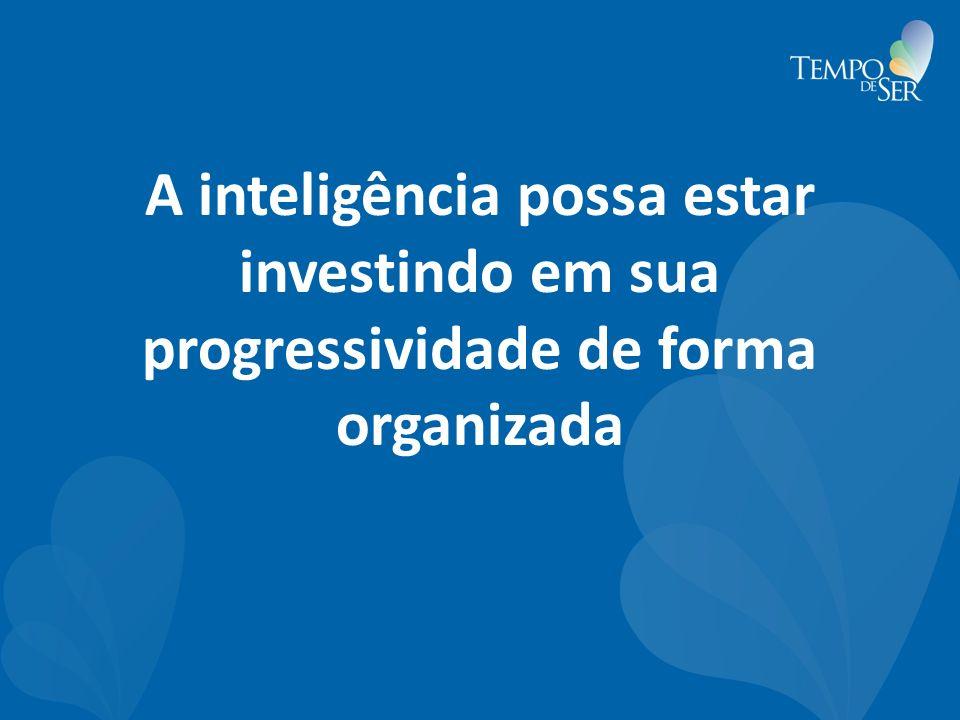 A inteligência possa estar investindo em sua progressividade de forma organizada
