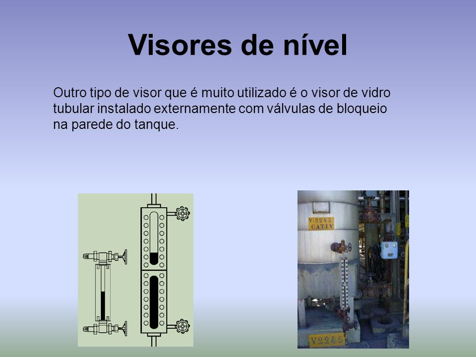 Visores de nível Outro tipo de visor que é muito utilizado é o visor de vidro. tubular instalado externamente com válvulas de bloqueio.
