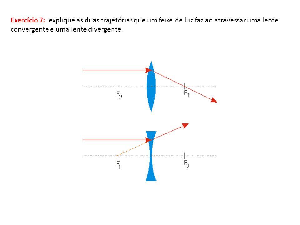 Exercício 7: explique as duas trajetórias que um feixe de luz faz ao atravessar uma lente