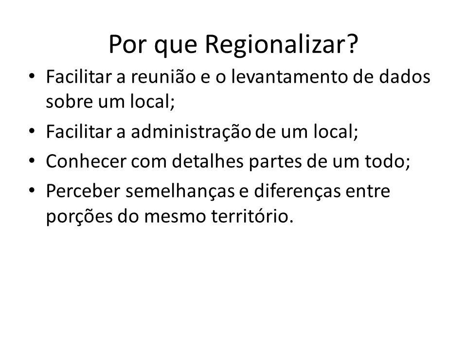 Por que Regionalizar Facilitar a reunião e o levantamento de dados sobre um local; Facilitar a administração de um local;