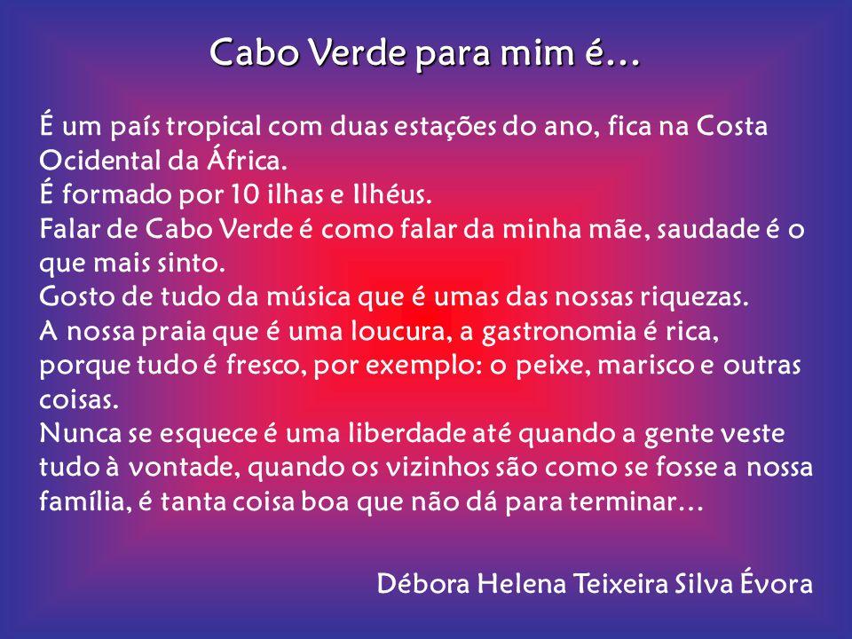 Cabo Verde para mim é… É um país tropical com duas estações do ano, fica na Costa Ocidental da África.