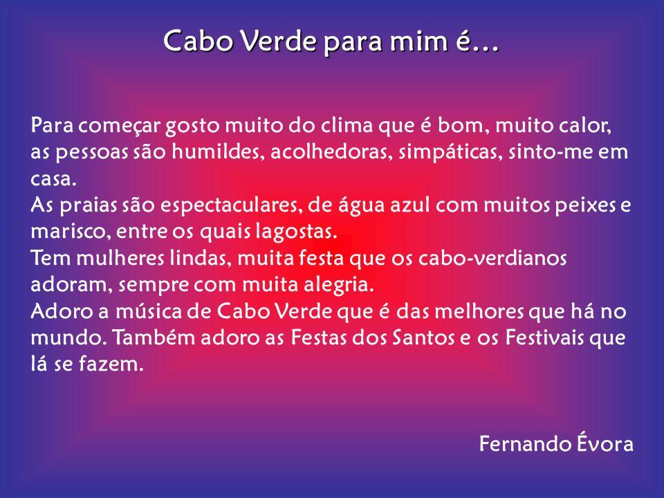 Cabo Verde para mim é… Para começar gosto muito do clima que é bom, muito calor, as pessoas são humildes, acolhedoras, simpáticas, sinto-me em casa.