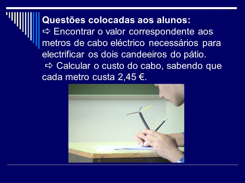 Questões colocadas aos alunos:  Encontrar o valor correspondente aos metros de cabo eléctrico necessários para electrificar os dois candeeiros do pátio.