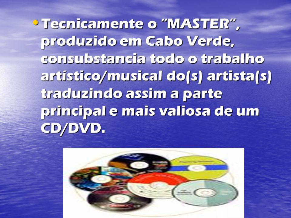 Tecnicamente o MASTER , produzido em Cabo Verde, consubstancia todo o trabalho artístico/musical do(s) artista(s) traduzindo assim a parte principal e mais valiosa de um CD/DVD.