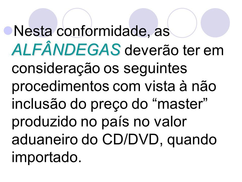 Nesta conformidade, as ALFÂNDEGAS deverão ter em consideração os seguintes procedimentos com vista à não inclusão do preço do master produzido no país no valor aduaneiro do CD/DVD, quando importado.