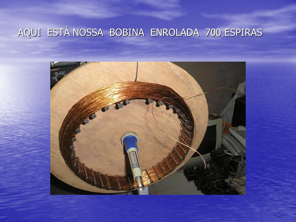 AQUI ESTÁ NOSSA BOBINA ENROLADA 700 ESPIRAS